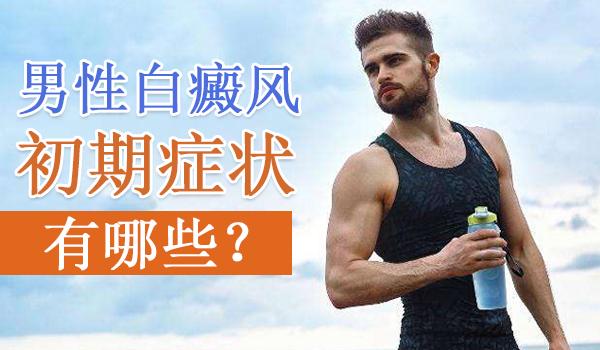 邵阳男性白癜风的初期症状有哪些