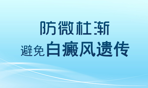 郴州怎么预防白癜风遗传给自己孩子?