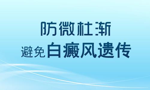 长沙最好的白癜风医院 父亲会不会遗传白癜风